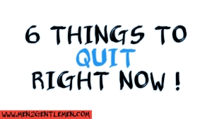 Things to quit right now, men2gentlemen, mentogentlemen, men2gentlemen.com, 6 things to quit, 6 things to quit right now,